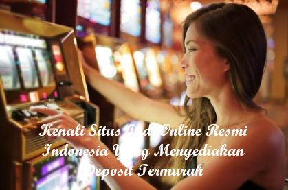 Kenali Situs Judi Online Resmi Indonesia Yang Menyediakan Deposit Termurah