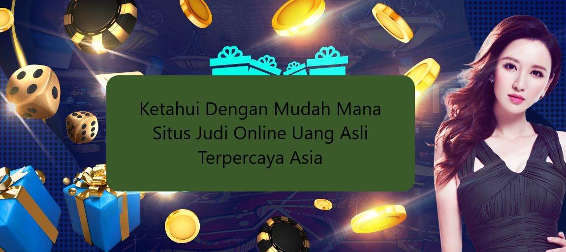 Ketahui Dengan Mudah Mana Situs Judi Online Uang Asli Terpercaya Asia