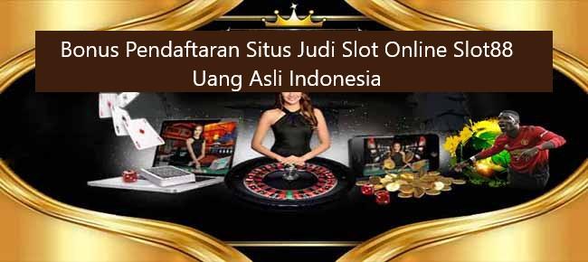 Bonus Pendaftaran Situs Judi Slot Online Slot88 Uang Asli Indonesia